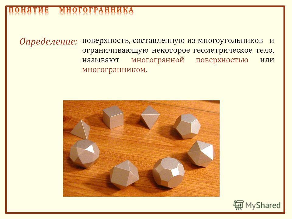 поверхность, составленную из многоугольников и ограничивающую некоторое геометрическое тело, называют многогранной поверхностью или многогранником. Определение :