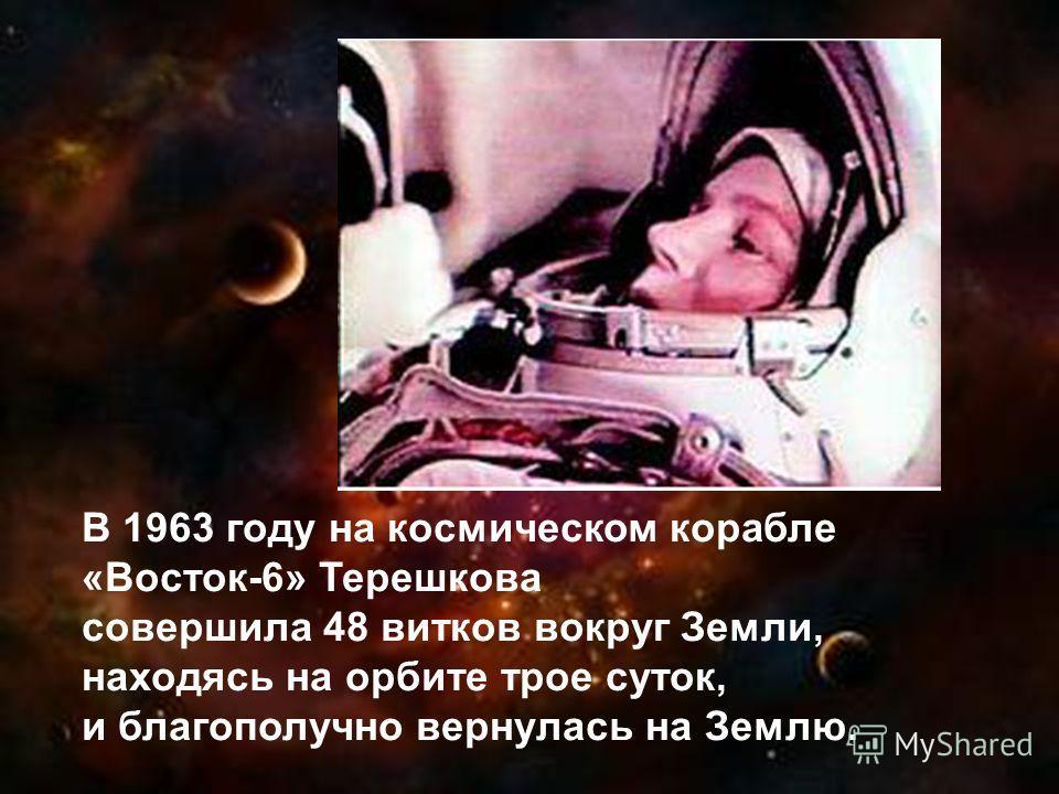 В 1963 году на космическом корабле «Восток-6» Терешкова совершила 48 витков вокруг Земли, находясь на орбите трое суток, и благополучно вернулась на Землю.