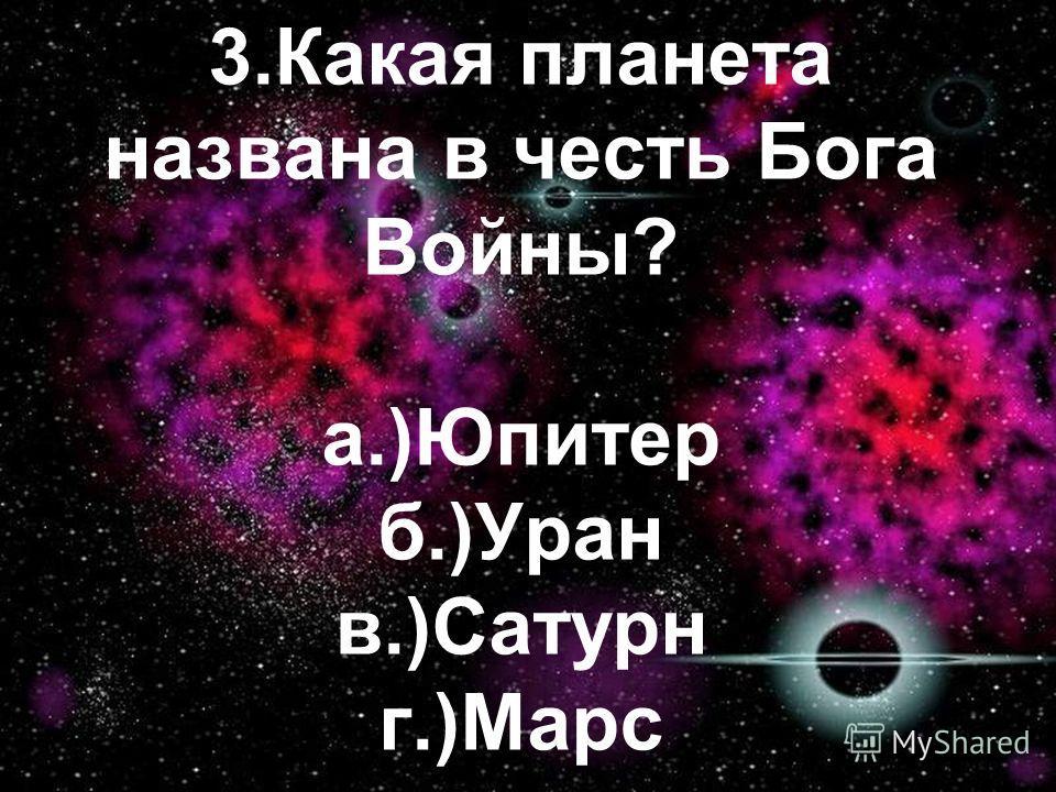 3.Какая планета названа в честь Бога Войны? а.)Юпитер б.)Уран в.)Сатурн г.)Марс
