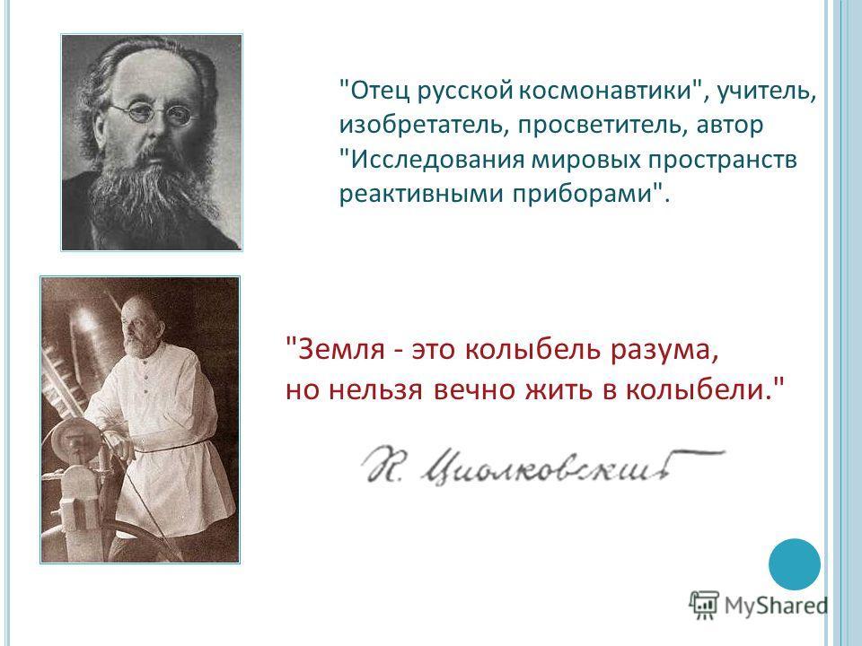 Отец русской космонавтики, учитель, изобретатель, просветитель, автор Исследования мировых пространств реактивными приборами. Земля - это колыбель разума, но нельзя вечно жить в колыбели.