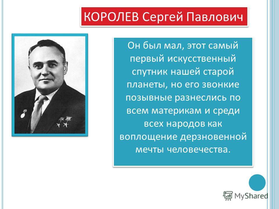 КОРОЛЕВ Сергей Павлович Он был мал, этот самый первый искусственный спутник нашей старой планеты, но его звонкие позывные разнеслись по всем материкам и среди всех народов как воплощение дерзновенной мечты человечества.