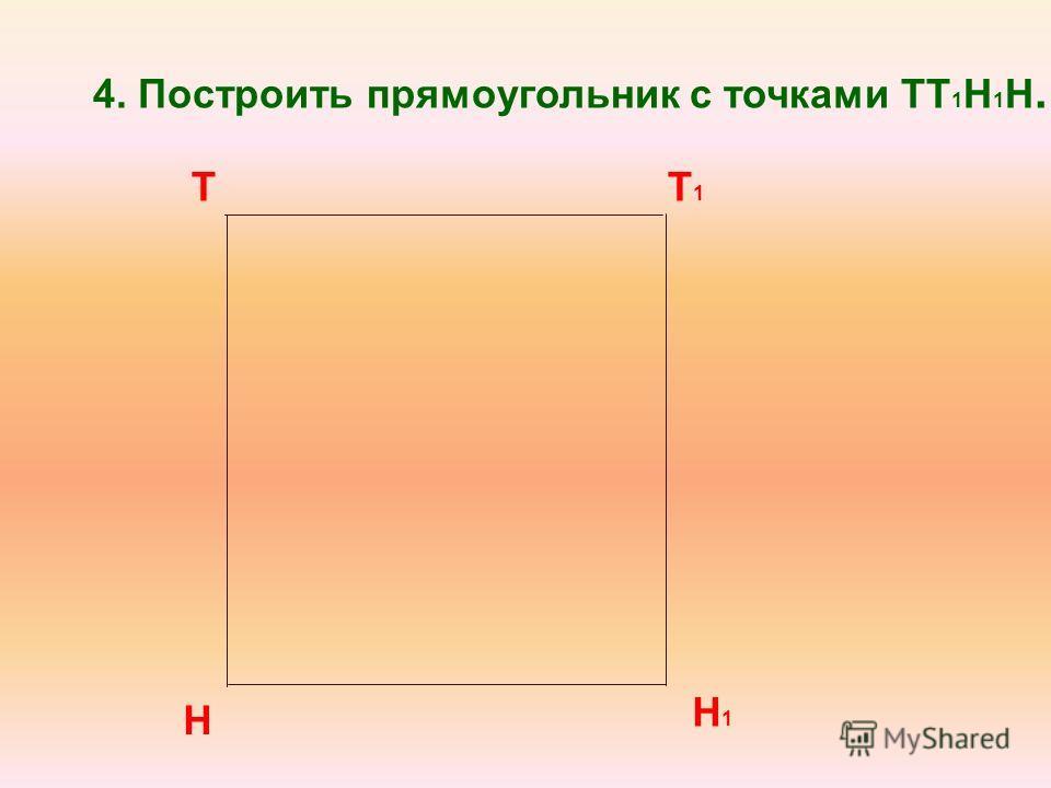 Т Н Т1Т1 4. Построить прямоугольник с точками ТТ 1 Н 1 Н. Н 1