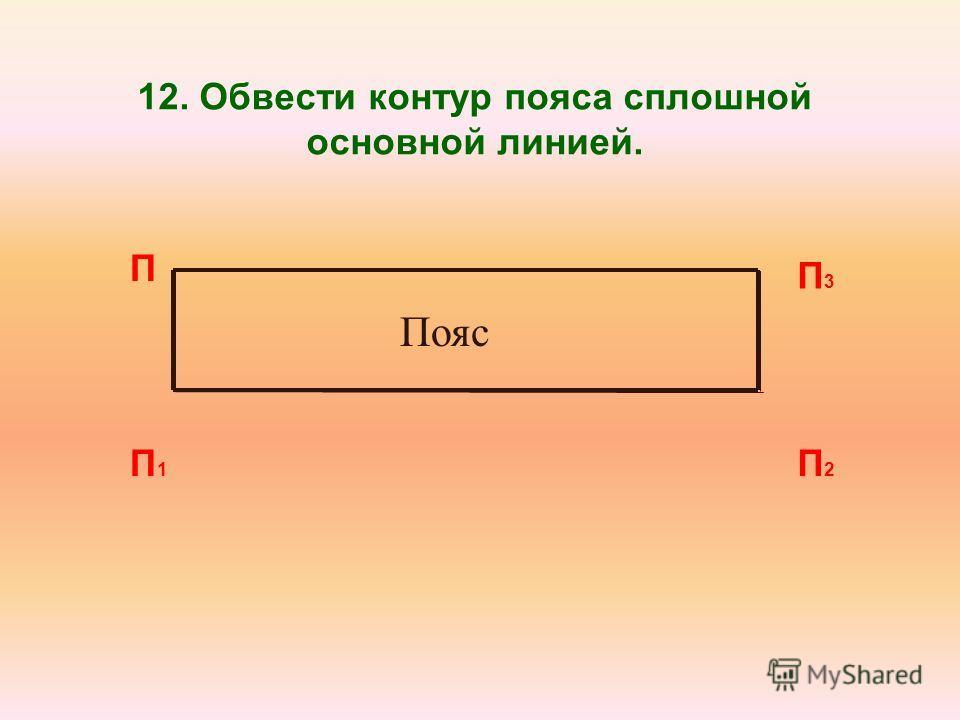 12. Обвести контур пояса сплошной основной линией. П П1П1 П2П2 П3П3 Пояс