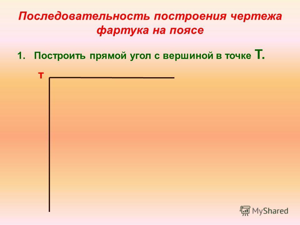 Последовательность построения чертежа фартука на поясе 1.Построить прямой угол с вершиной в точке Т. т