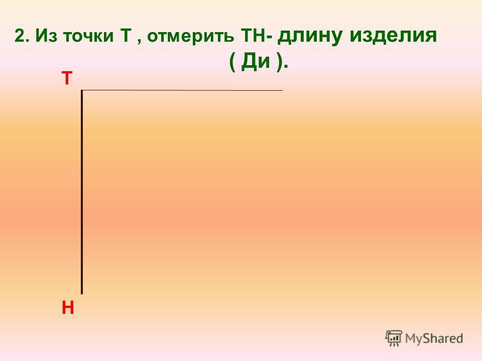 2. Из точки Т, отмерить ТН- длину изделия ( Ди ). Т Н