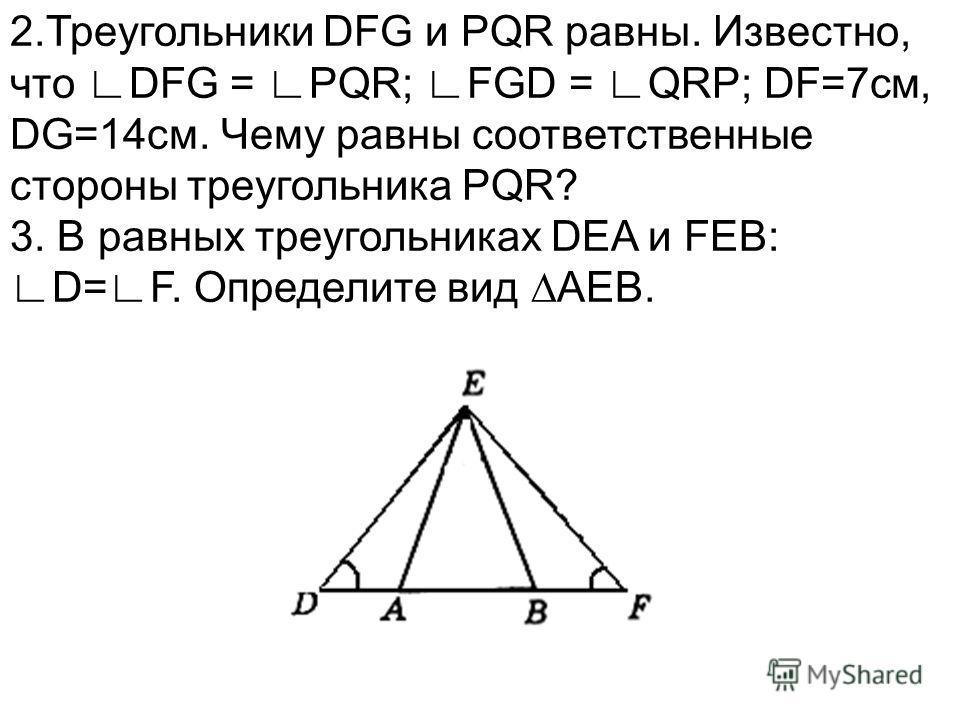 2.Треугольники DFG и PQR равны. Известно, что DFG = PQR; FGD = QRP; DF=7см, DG=14см. Чему равны соответственные стороны треугольника PQR? 3. В равных треугольниках DEA и FEB:D=F. Определите вид AEB.