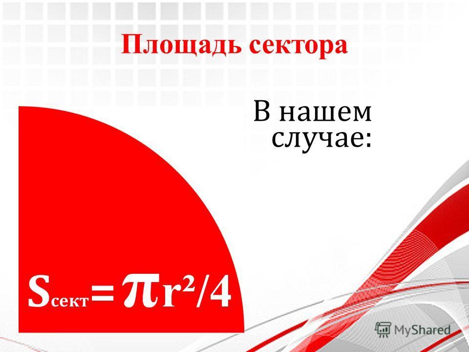 Площадь сектора S сект = π r²/4 В нашем случае: