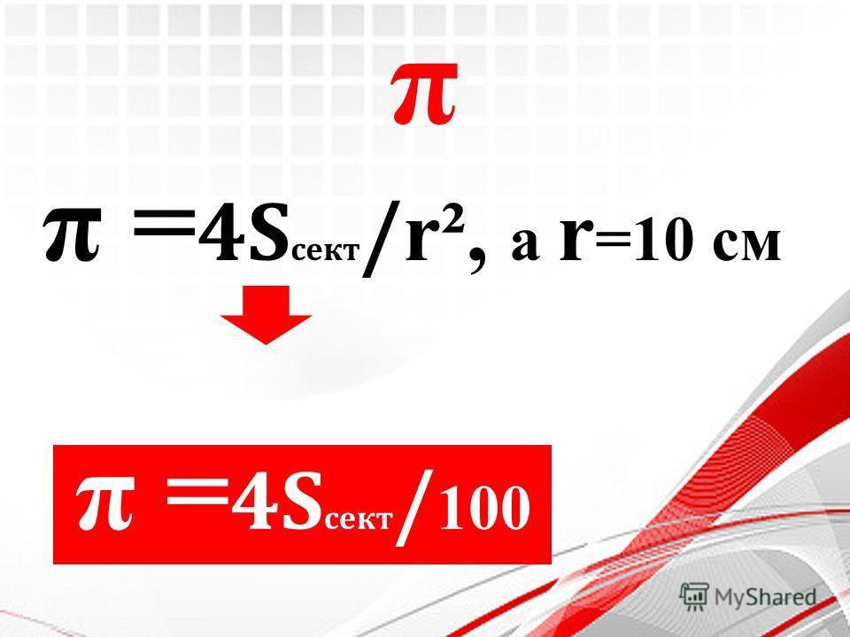 π π = 4S сект / r², а r =10 см π = 4S сект / 100