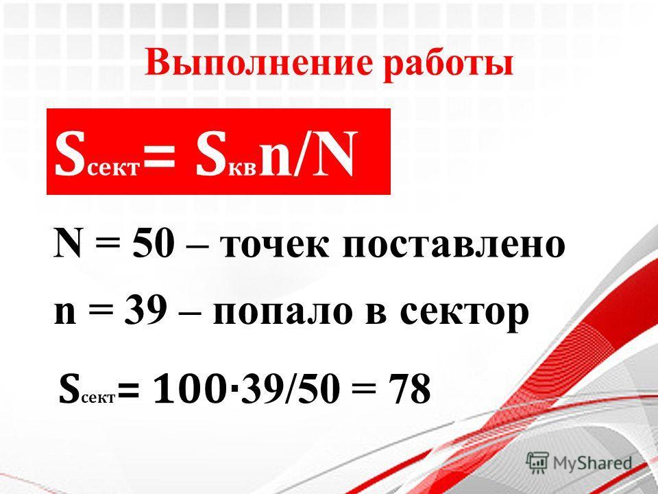 Выполнение работы S сект = S кв n/N S сект = 100· 39/50 = 78 N = 50 – точек поставлено n = 39 – попало в сектор