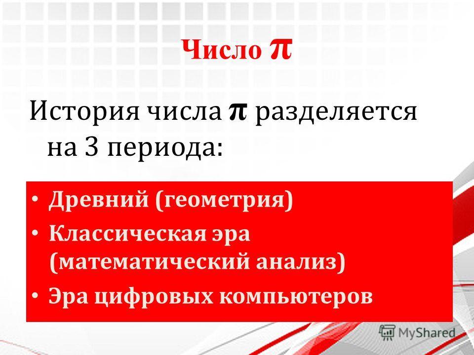 Число π История числа π разделяется на 3 периода: Древний (геометрия) Классическая эра (математический анализ) Эра цифровых компьютеров