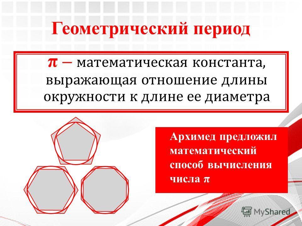 Геометрический период π – математическая константа, выражающая отношение длины окружности к длине ее диаметра Архимед предложил математический способ вычисления числа π