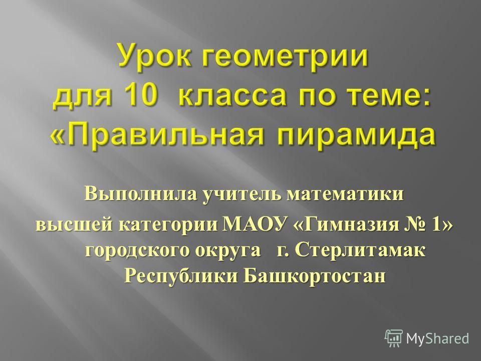 Выполнила учитель математики высшей категории МАОУ « Гимназия 1» городского округа г. Стерлитамак Республики Башкортостан