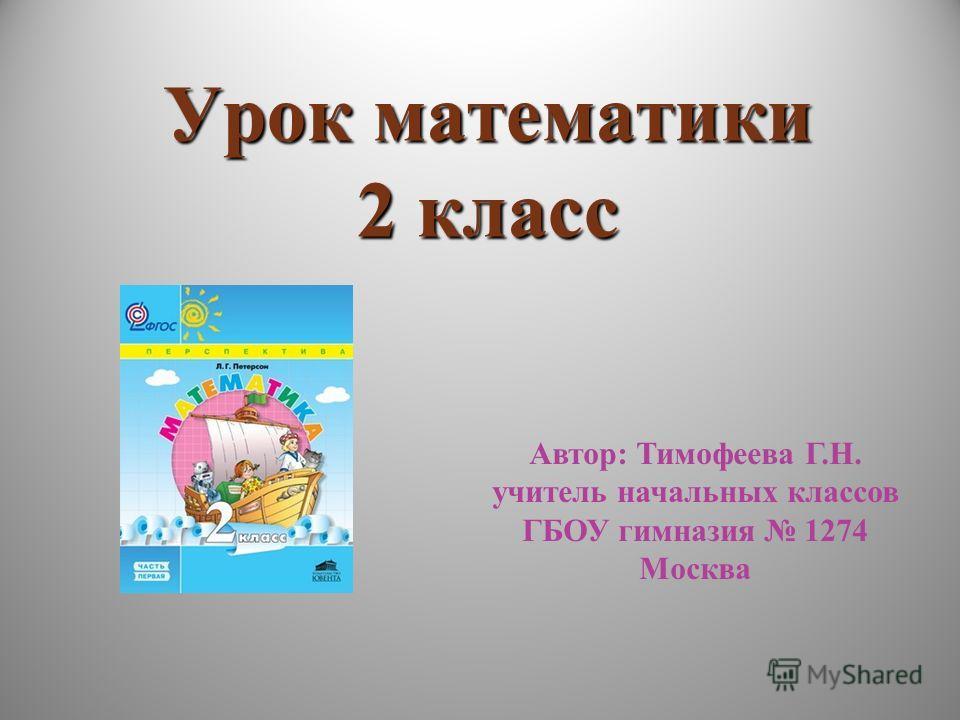 Урок математики 2 класс Автор: Тимофеева Г.Н. учитель начальных классов ГБОУ гимназия 1274 Москва