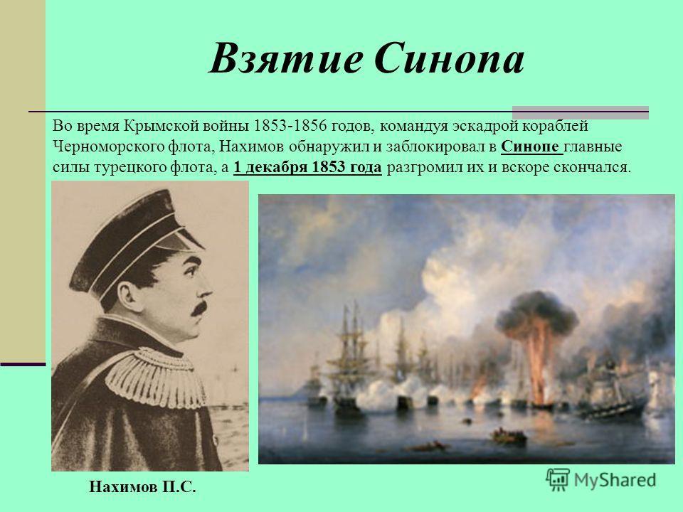 Во время Крымской войны 1853-1856 годов, командуя эскадрой кораблей Черноморского флота, Нахимов обнаружил и заблокировал в Синопе главные силы турецкого флота, а 1 декабря 1853 года разгромил их и вскоре скончался. Взятие Синопа Нахимов П.С.