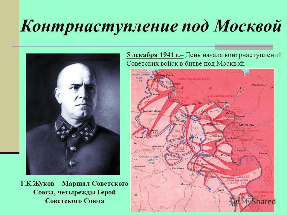 Контрнаступление под Москвой Г.К.Жуков – Маршал Советского Союза, четырежды Герой Советского Союза 5 декабря 1941 г.– День начала контрнаступлений Советских войск в битве под Москвой.