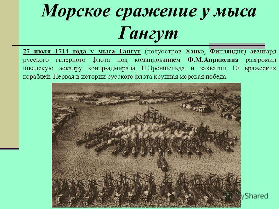 27 июля 1714 года у мыса Гангут (полуостров Ханко, Финляндия) авангард русского галерного флота под командованием Ф.М.Апраксина разгромил шведскую эскадру контр-адмирала Н.Эреншельда и захватил 10 вражеских кораблей. Первая в истории русского флота к