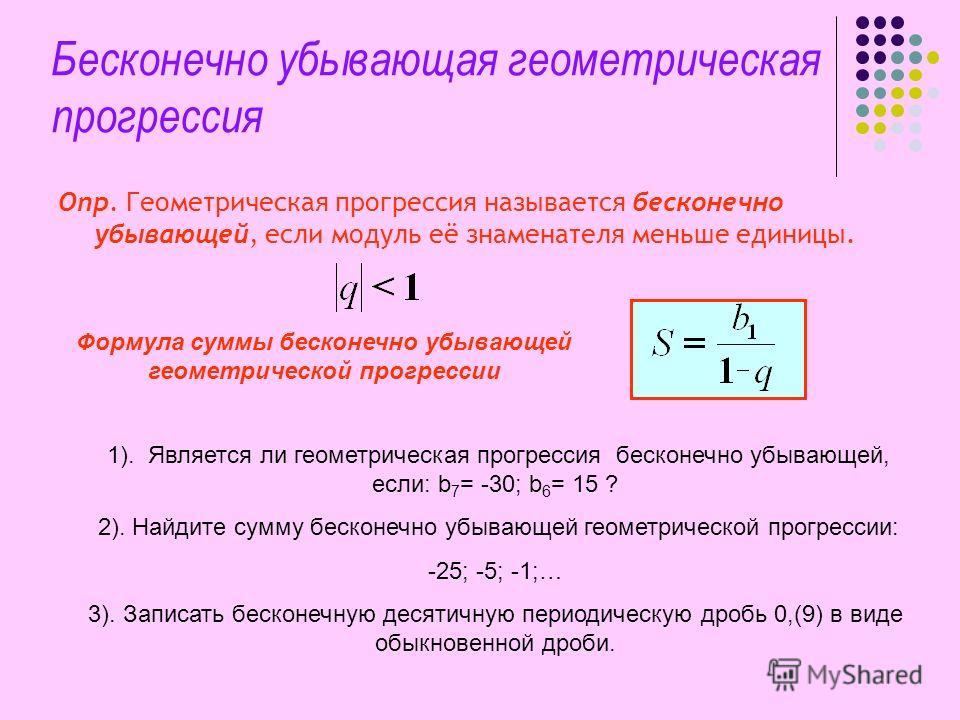 Бесконечно убывающая геометрическая прогрессия Опр. Геометрическая прогрессия называется бесконечно убывающей, если модуль её знаменателя меньше единицы. Формула суммы бесконечно убывающей геометрической прогрессии 1). Является ли геометрическая прог