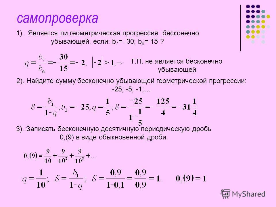 самопроверка 1). Является ли геометрическая прогрессия бесконечно убывающей, если: b 7 = -30; b 6 = 15 ? Г.П. не является бесконечно убывающей 2). Найдите сумму бесконечно убывающей геометрической прогрессии: -25; -5; -1;… 3). Записать бесконечную де