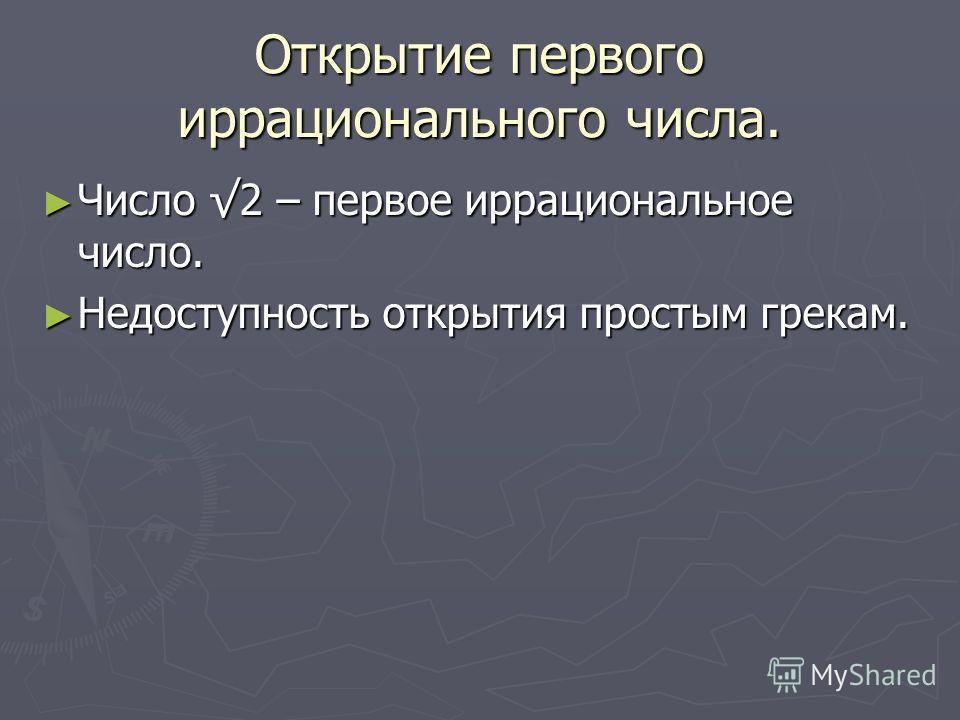 Открытие первого иррационального числа. Число 2 – первое иррациональное число. Число 2 – первое иррациональное число. Недоступность открытия простым грекам. Недоступность открытия простым грекам.