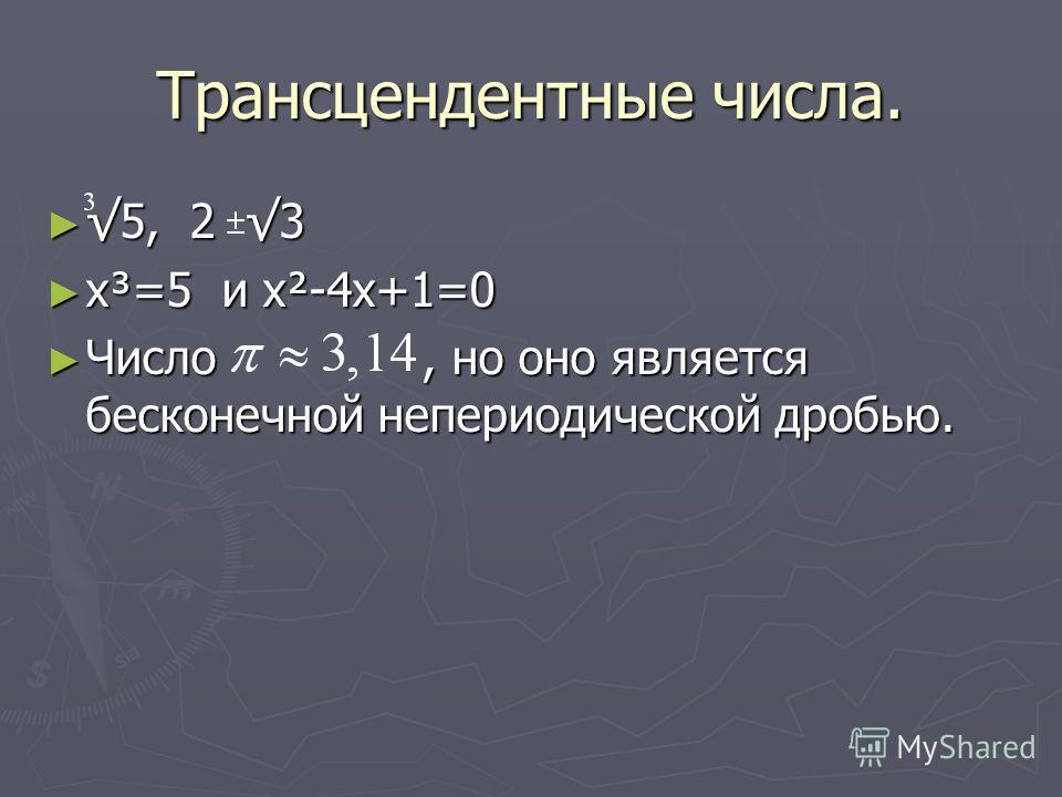 Трансцендентные числа. 5, 2 3 5, 2 3 x³=5 и x²-4x+1=0 x³=5 и x²-4x+1=0 Число, но оно является бесконечной непериодической дробью. Число, но оно является бесконечной непериодической дробью.
