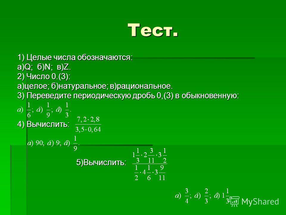 Тест. Тест. 1) Целые числа обозначаются: а)Q; б)N; в)Z. 2) Число 0.(3): а)целое; б)натуральное; в)рациональное. 3) Переведите периодическую дробь 0,(3) в обыкновенную: 4) Вычислить: 5)Вычислить: 5)Вычислить: