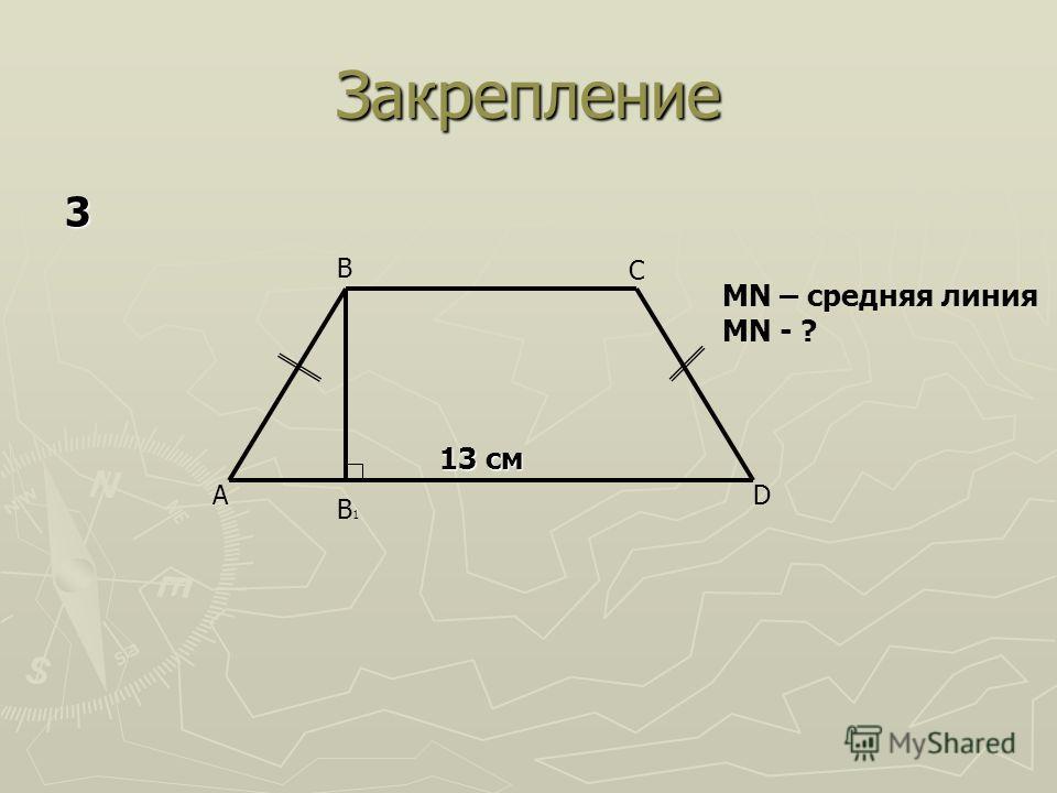 Закрепление A B C D B1B1 13 см MN – средняя линия MN - ? 3