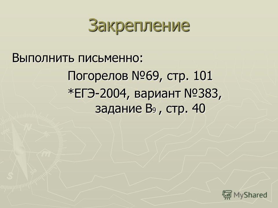Закрепление Выполнить письменно: Погорелов 69, стр. 101 *ЕГЭ-2004, вариант 383, задание B 9, стр. 40