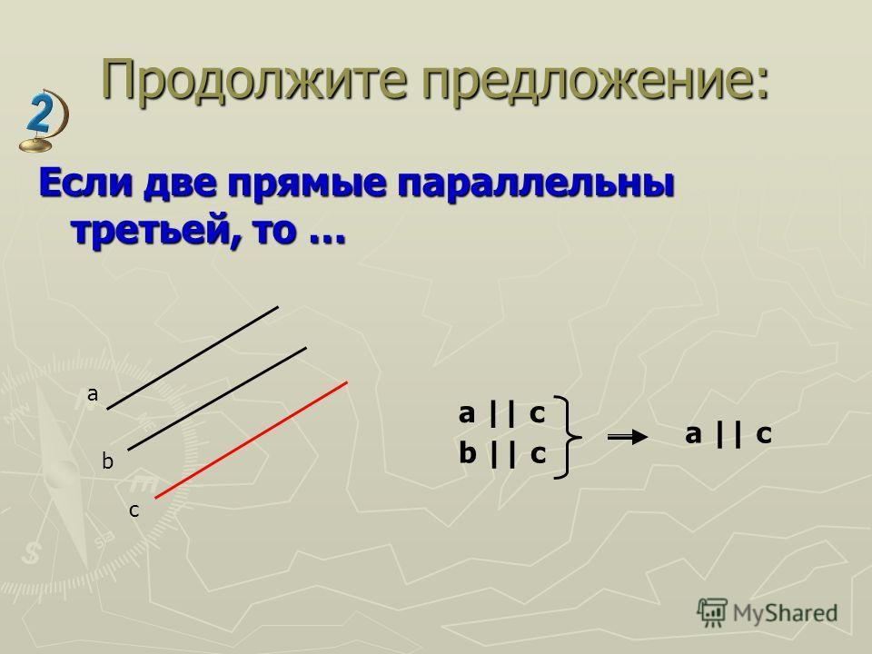 Продолжите предложение: Если две прямые параллельны третьей, то … a b c a || c b || c a || c