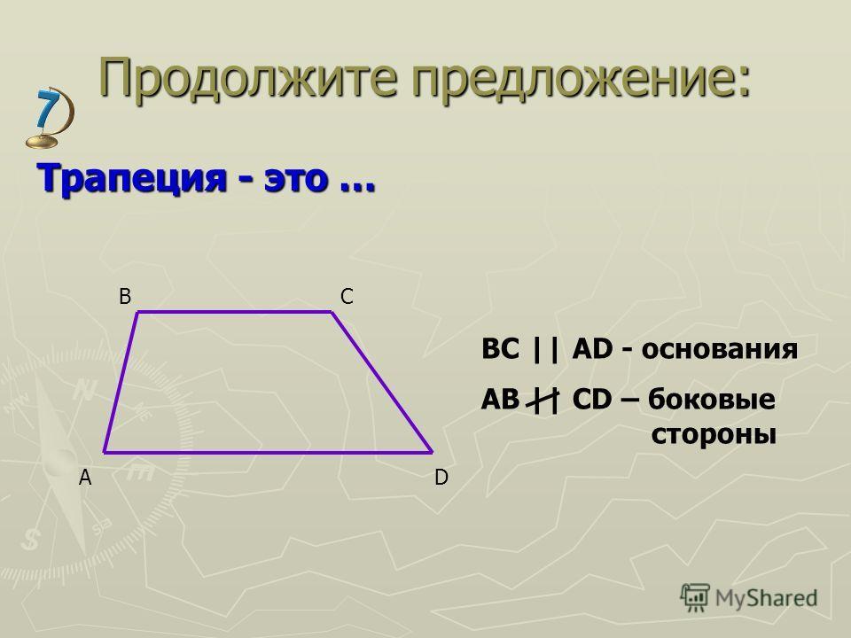 Продолжите предложение: Трапеция - это … AD BC BC || AD - основания AB || CD – боковые стороны