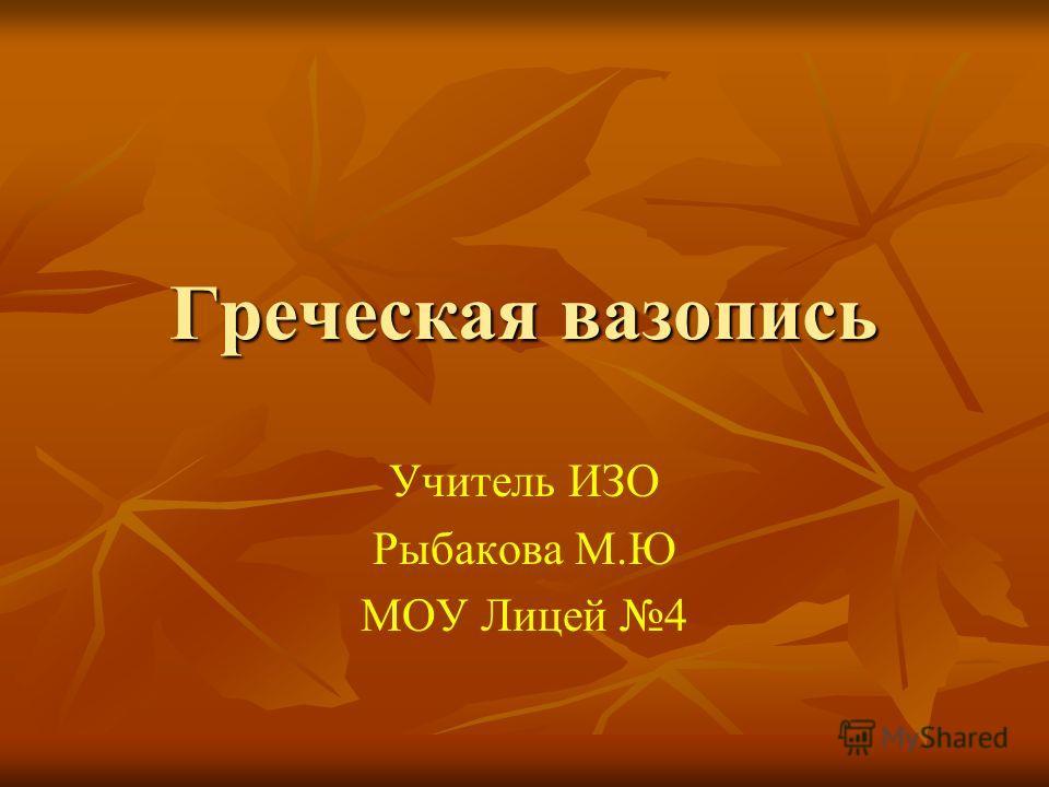 Греческая вазопись Учитель ИЗО Рыбакова М.Ю МОУ Лицей 4