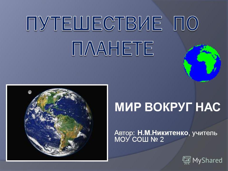 МИР ВОКРУГ НАС Автор: Н.М.Никитенко, учитель МОУ СОШ 2