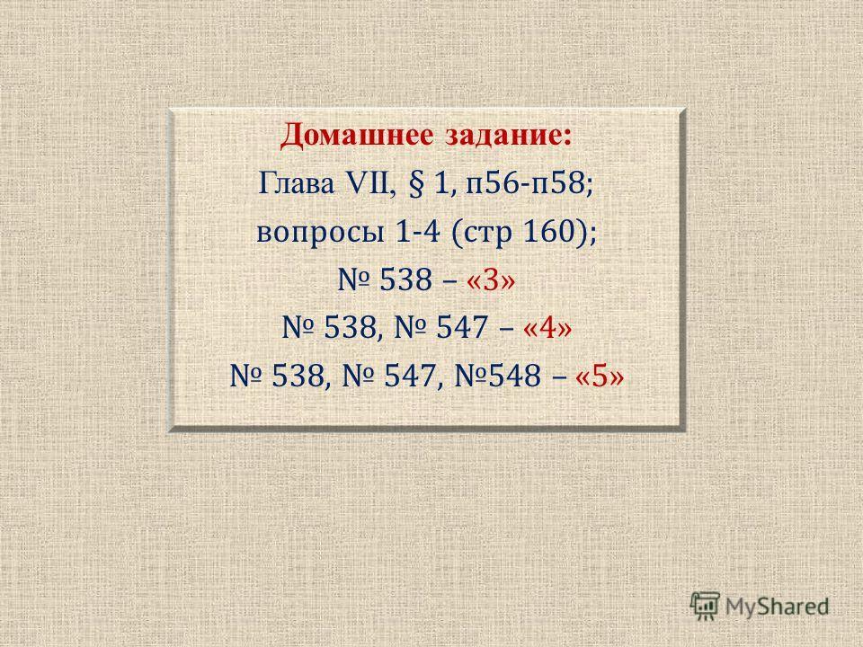 Домашнее задание: Глава VII, § 1, п56-п58; вопросы 1-4 (стр 160); 538 – «3» 538, 547 – «4» 538, 547, 548 – «5»