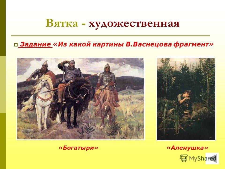 Вятка - художественная «Богатыри»«Аленушка» Задание «Из какой картины В.Васнецова фрагмент»
