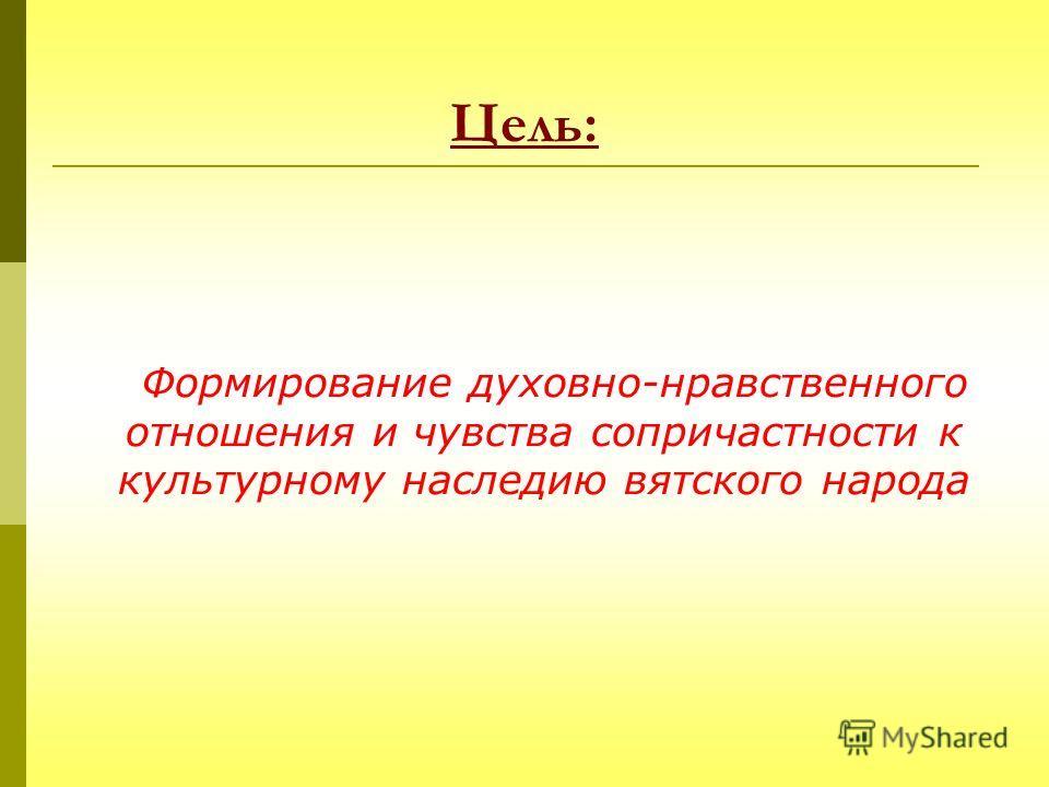 Цель: Формирование духовно-нравственного отношения и чувства сопричастности к культурному наследию вятского народа