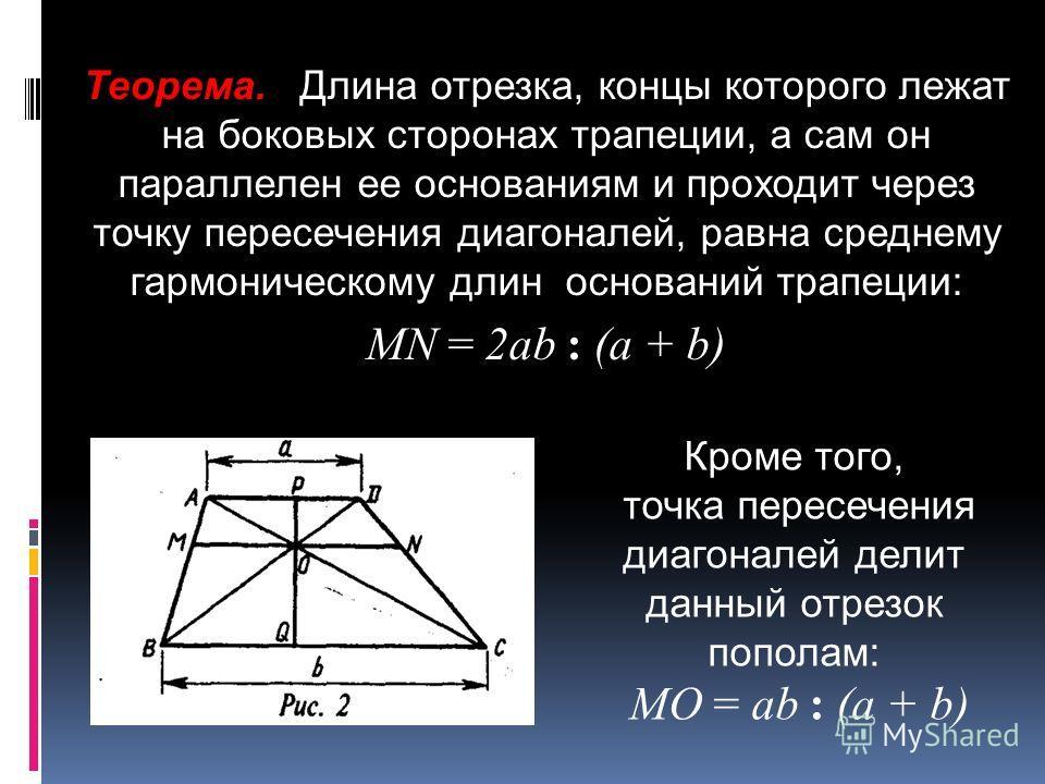 Теорема. Длина отрезка, концы которого лежат на боковых сторонах трапеции, а сам он параллелен ее основаниям и проходит через точку пересечения диагоналей, равна среднему гармоническому длин оснований трапеции: МN = 2аb : (а + b) Кроме того, точка пе