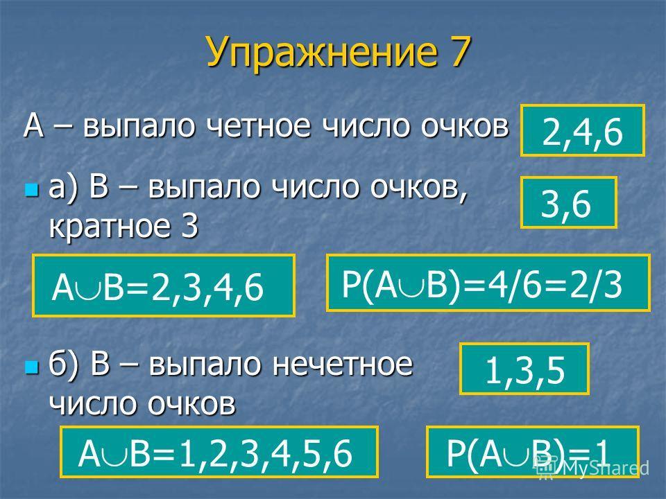 Упражнение 7 А – выпало четное число очков 2,4,6 а) В – выпало число очков, кратное 3 3,6 А В=2,3,4,6 б) В – выпало нечетное число очков 1,3,5 А В=1,2,3,4,5,6 Р(А В)=4/6=2/3 Р(А В)=1