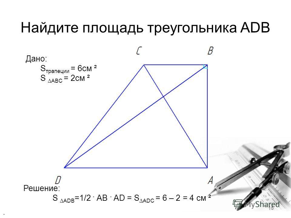 Найдите площадь треугольника ADB Дано: S трапеции = 6см ² SABC = 2cм ² Решение: SADB =1/2 · AB · AD = SADC = 6 – 2 = 4 cм ². 15
