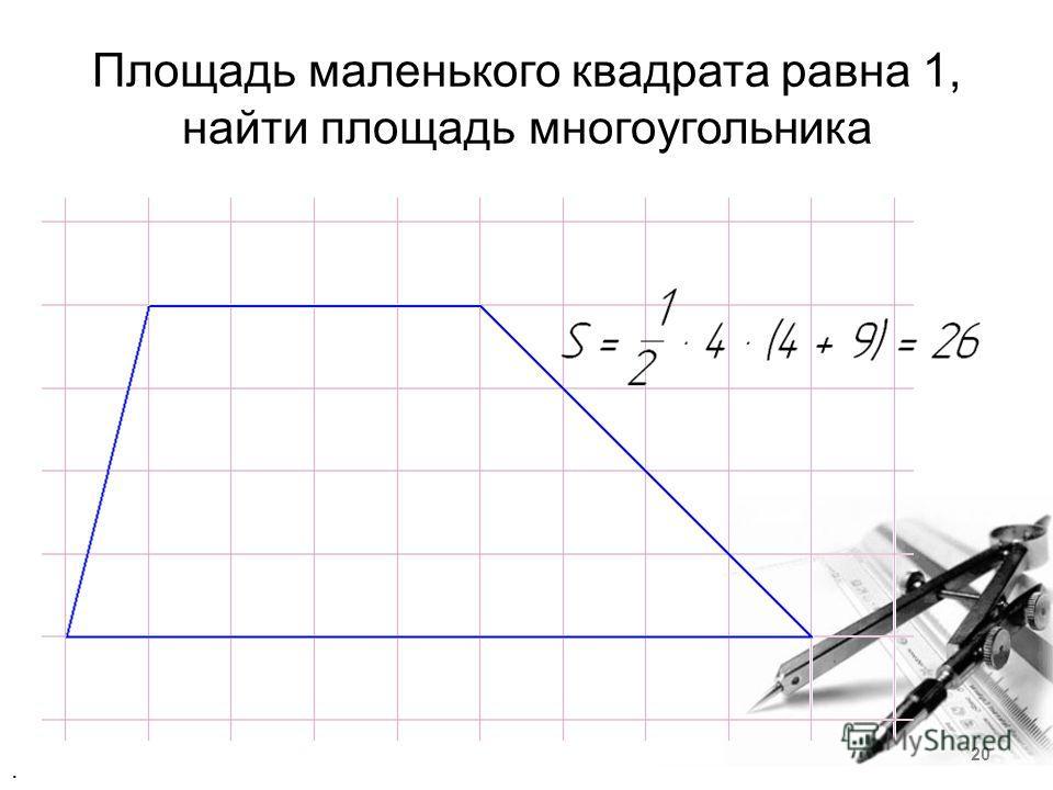 Площадь маленького квадрата равна 1, найти площадь многоугольника. 20