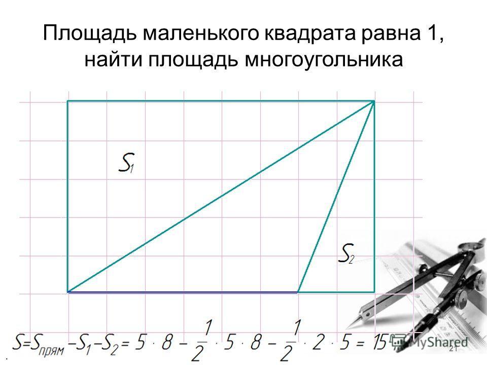 Площадь маленького квадрата равна 1, найти площадь многоугольника. 21