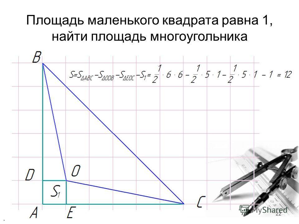 Площадь маленького квадрата равна 1, найти площадь многоугольника. 22