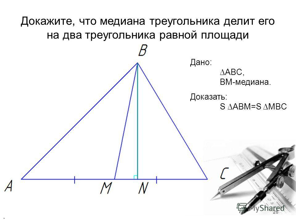 Докажите, что медиана треугольника делит его на два треугольника равной площади Дано: ABC, BM-медиана. Доказать: S ABM=S MBC. 26