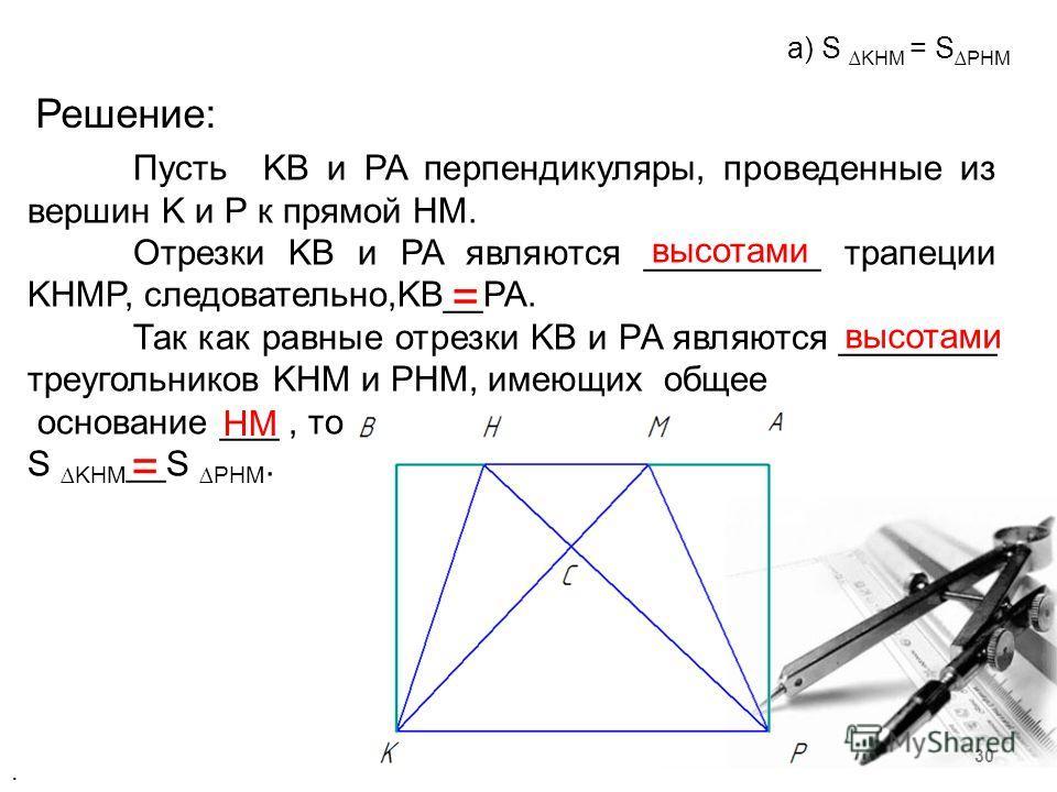 Решение: Пусть KB и PA перпендикуляры, проведенные из вершин K и P к прямой HM. Отрезки KB и PA являются _________ трапеции KHMP, следовательно,KB__PA. Так как равные отрезки KB и PA являются ________ треугольников KHM и PHM, имеющих общее основание