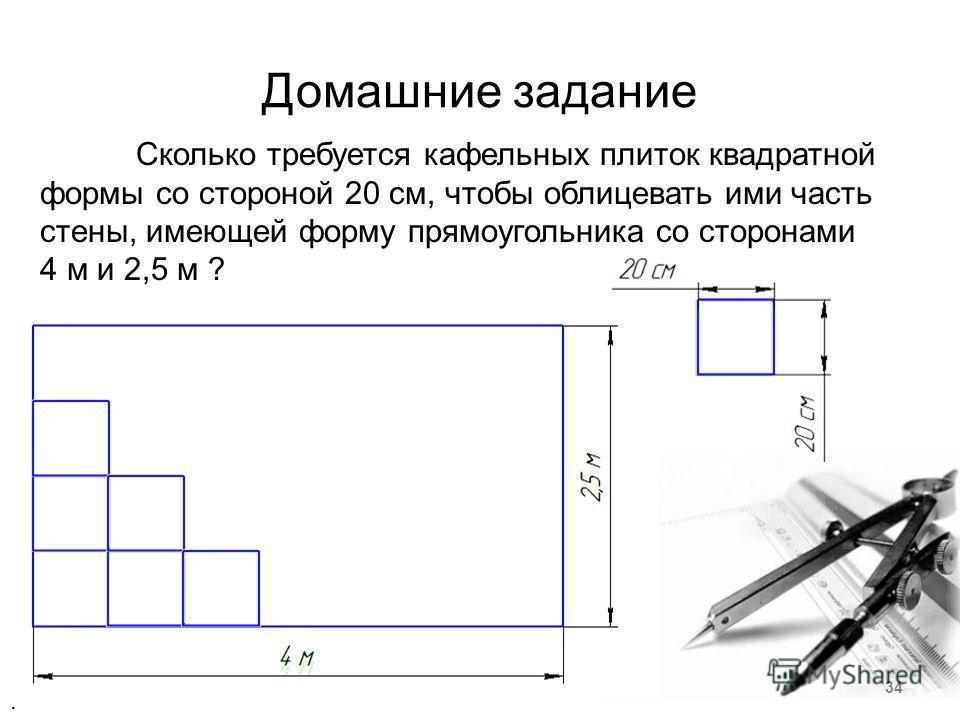 Домашние задание Сколько требуется кафельных плиток квадратной формы со стороной 20 см, чтобы облицевать ими часть стены, имеющей форму прямоугольника со сторонами 4 м и 2,5 м ?. 34