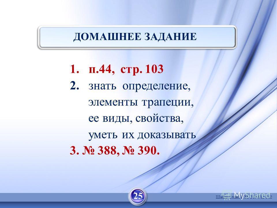 ДОМАШНЕЕ ЗАДАНИЕ 1. п.44, стр. 103 2. знать определение, элементы трапеции, ее виды, свойства, уметь их доказывать 3. 388, 390. 25 Шайдуллина Р.М. 219-912-302