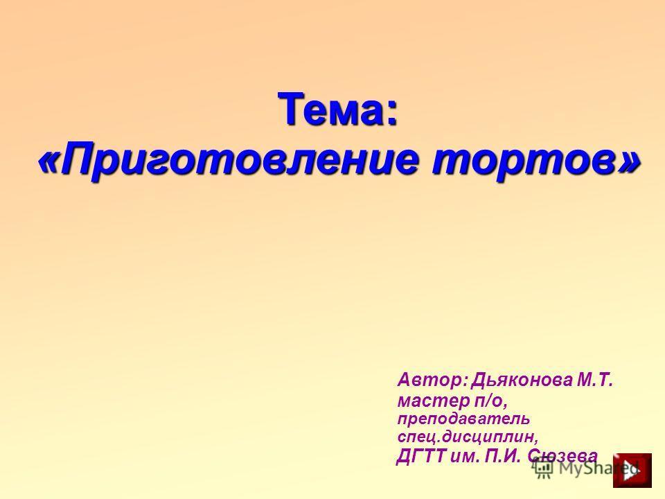 Тема: «Приготовление тортов» Автор: Дьяконова М.Т. мастер п/о, преподаватель спец.дисциплин, ДГТТ им. П.И. Сюзева