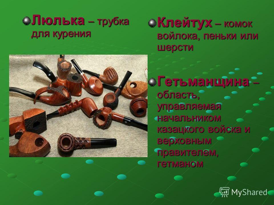 Люлька – трубка для курения Клейтух – комок войлока, пеньки или шерсти Гетьманщина – область, управляемая начальником казацкого войска и верховным правителем, гетманом