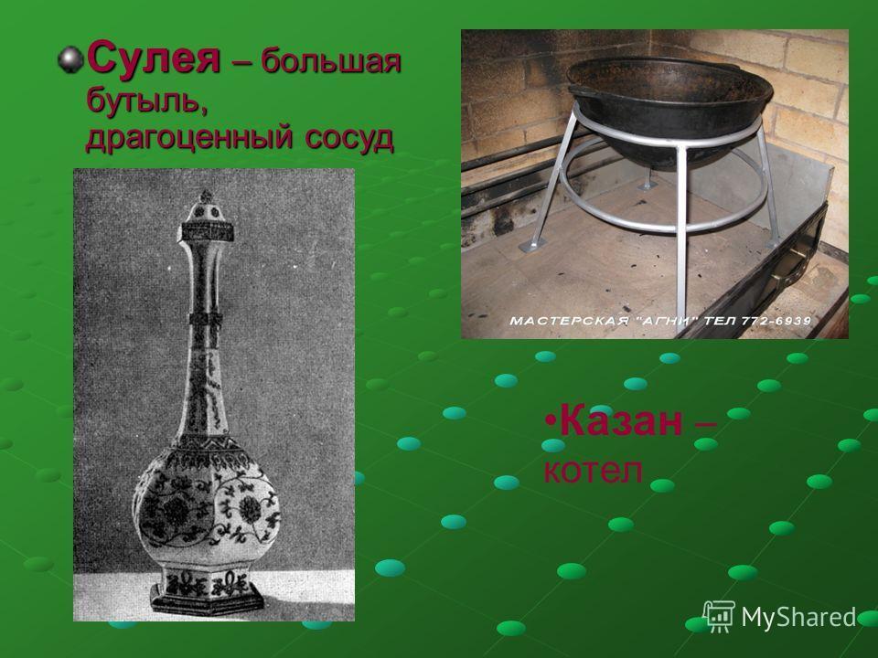 Сулея – большая бутыль, драгоценный сосуд Казан – котел