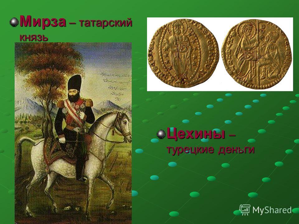 Мирза – татарский князь Цехины – турецкие деньги