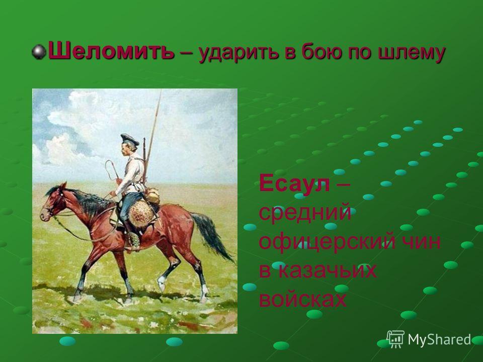 Шеломить – ударить в бою по шлему Есаул – средний офицерский чин в казачьих войсках