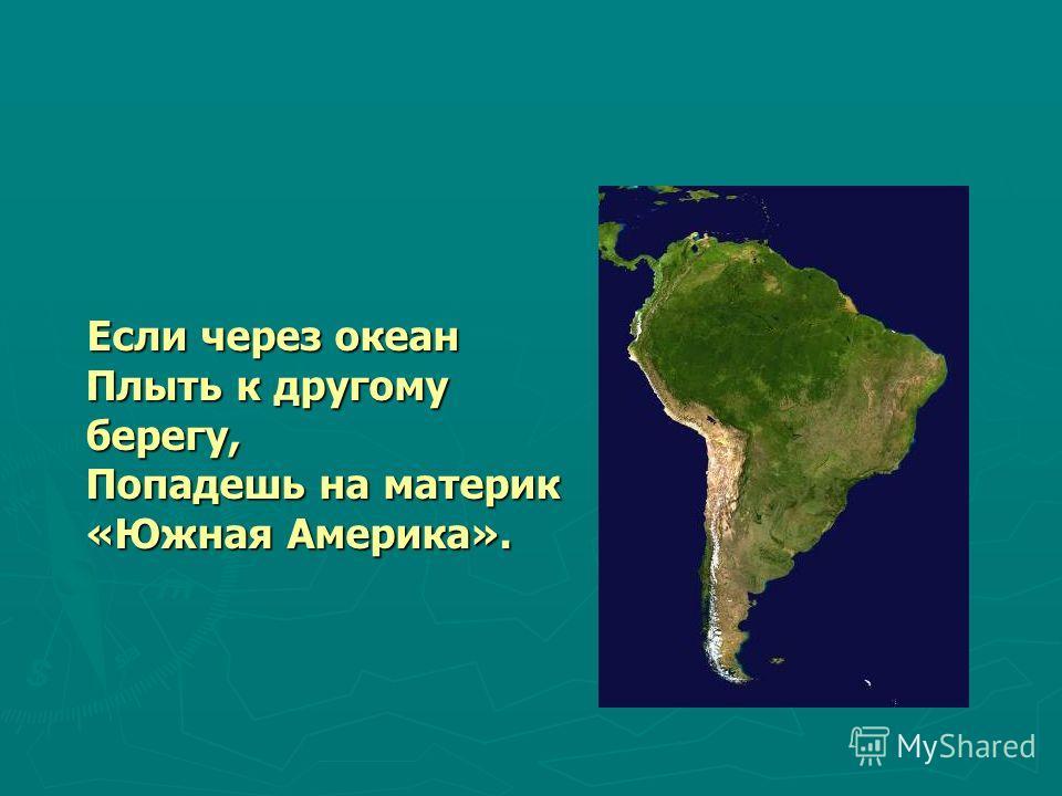 Если через океан Плыть к другому берегу, Попадешь на материк «Южная Америка». Если через океан Плыть к другому берегу, Попадешь на материк «Южная Америка».